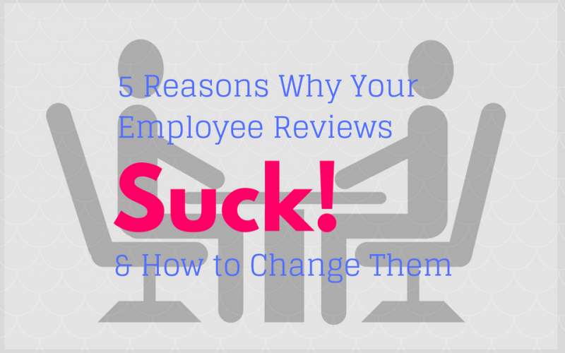 5 reasons why employee reviews suck and how to change them